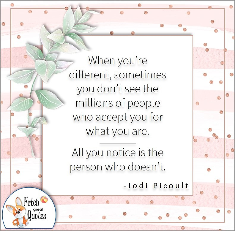 pale pink and white stripes, self-confidence quote, When you're different, sometimes you don't see the millions of people who accept you for what you are. All you notice is the person who doesn't. , - Jodi Picoult quote