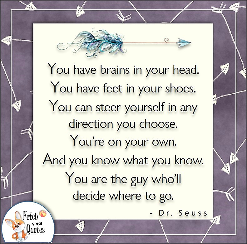 Self-confidence quote. You have brains in your head. You have feet in your shoes. You can steer yourself in any direction you choose. You're on your own. And you know what you know. You are the guy who'll decide where to go. , - Dr. Seuss quote