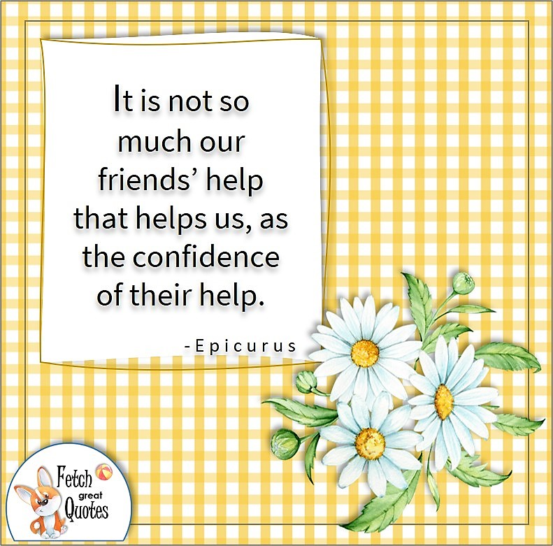 yellow gingham and daisies, self-confidence quote, It is not so much our friends' help that helps up, as the confidence of their help. , - Epicurus quote