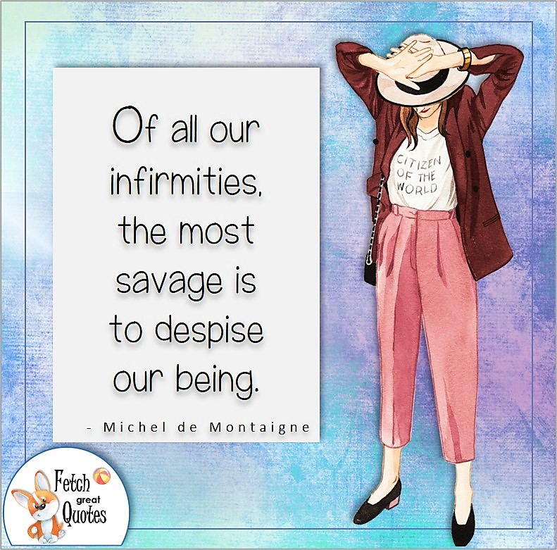 confident woman, self-confidence quote, Of all our infirmities, the most savage is to despise our being. , - Michel de Montaigne quote