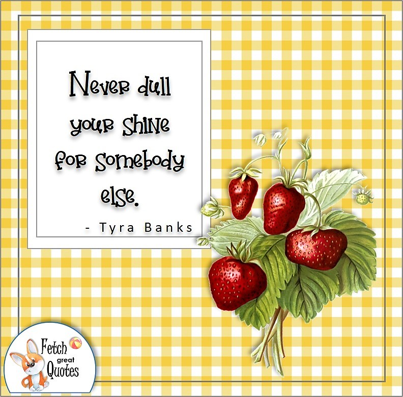 yellow gingham, red strawberries, self-confidence quote, Never dull you shine for somebody else. , - Tyra Banks quote