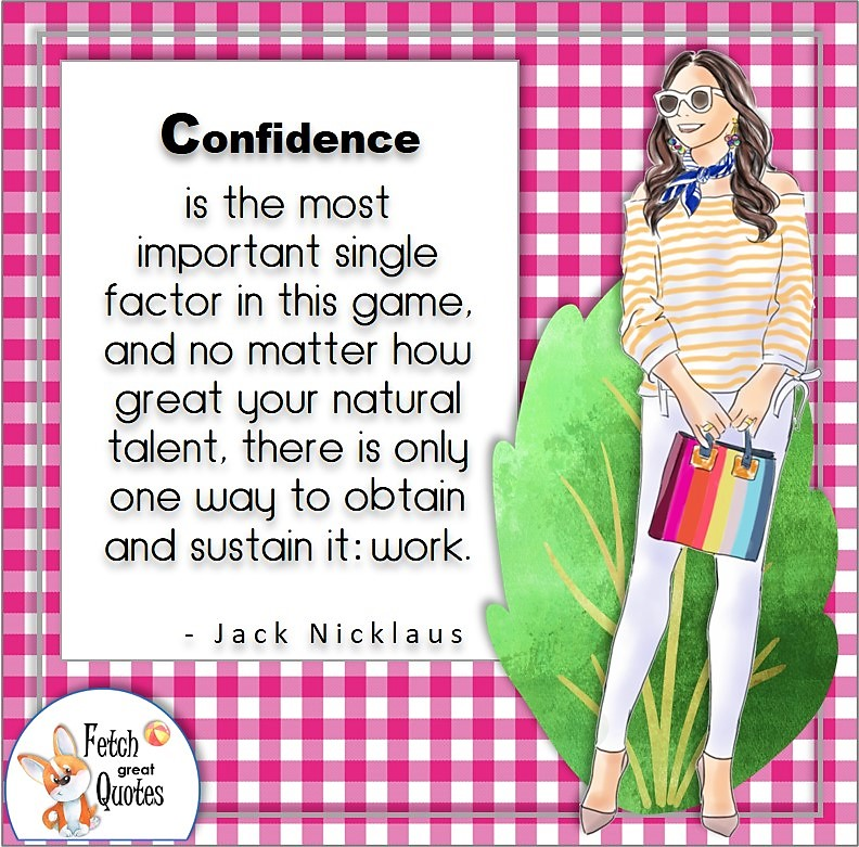 happy girl, confident woman, self-confidence quote, Confidence is the most important single factor in this game and no matter how great your natural talent, there is only on way to obtain and sustain it: work., - Jack Nicklaus quote