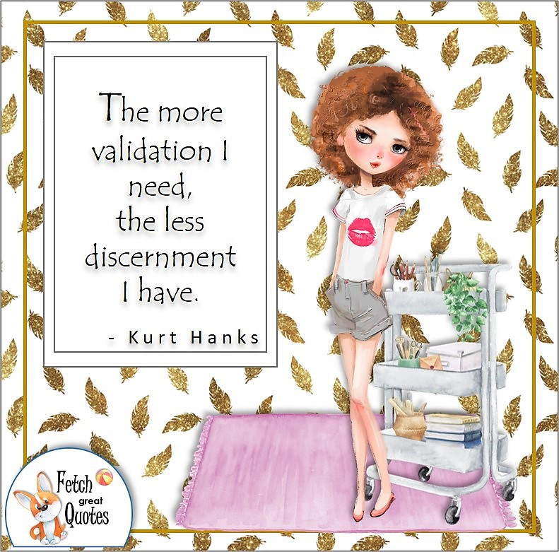confident girl, confident woman, self-confidence quote, The more validation I need, the less discernment I have, , - Kurt Hanks quote