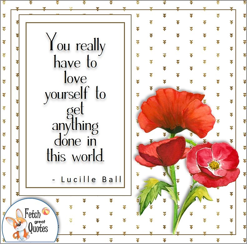 red poppies, self-confidence quote, You really have to love yourself to get anything done in this world. , - Lucille Ball quote