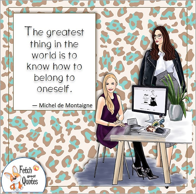 confident women, business women, boss babe, self-confidence quote, The greatest thing is the world is to know how to belong to oneself. , - Michel de Montaigne quote