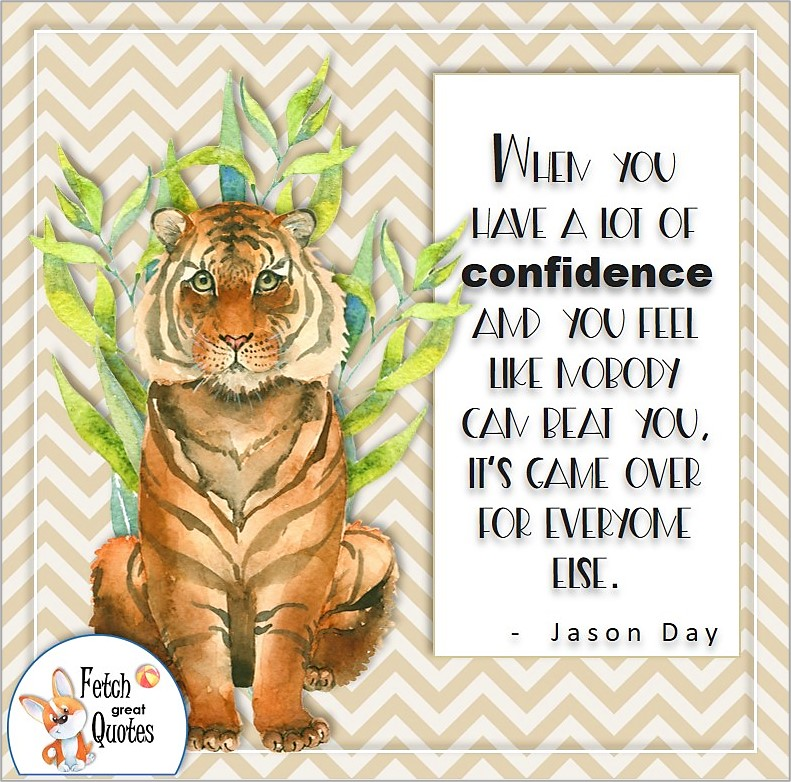 Bengal tiger, self-confidence quote, When you have a lot of confidence and you feel like nobody can beat you, it's game over for everyone else. , - Jason Day quote