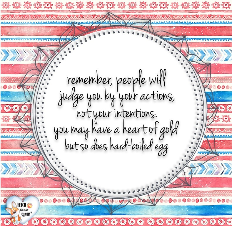 Remember, people will judge you by your actions, not your intentions. You may have a heart of gold but so does a boiled egg., Words of Wisdom, Wise Words, Practical advice, common sense, common sense advice, inspirational photos, inspirational words, motivational photos, motivational words, motivational photos quote