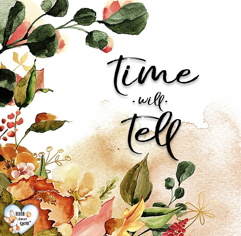 Time will tell., Words of Wisdom, Wise Words, Practical advice, common sense, common sense advice, inspirational photos, inspirational words, motivational photos, motivational words, motivational photos quote