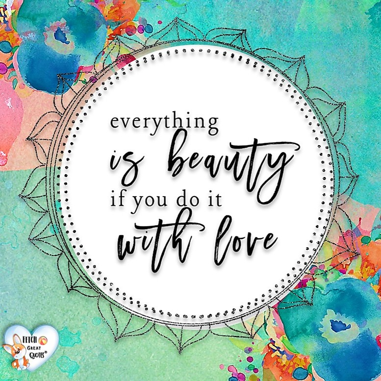 everything is beauty if you do it with love., Words of Wisdom, Wise Words, Practical advice, common sense, common sense advice, inspirational photos, inspirational words, motivational photos, motivational words, motivational photos quote