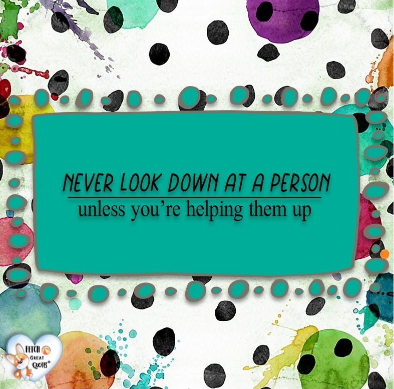Never look down at a person unless you're helping them up., Words of Wisdom, Wise Words, Practical advice, common sense, common sense advice, inspirational photos, inspirational words, motivational photos, motivational words, motivational photos quote