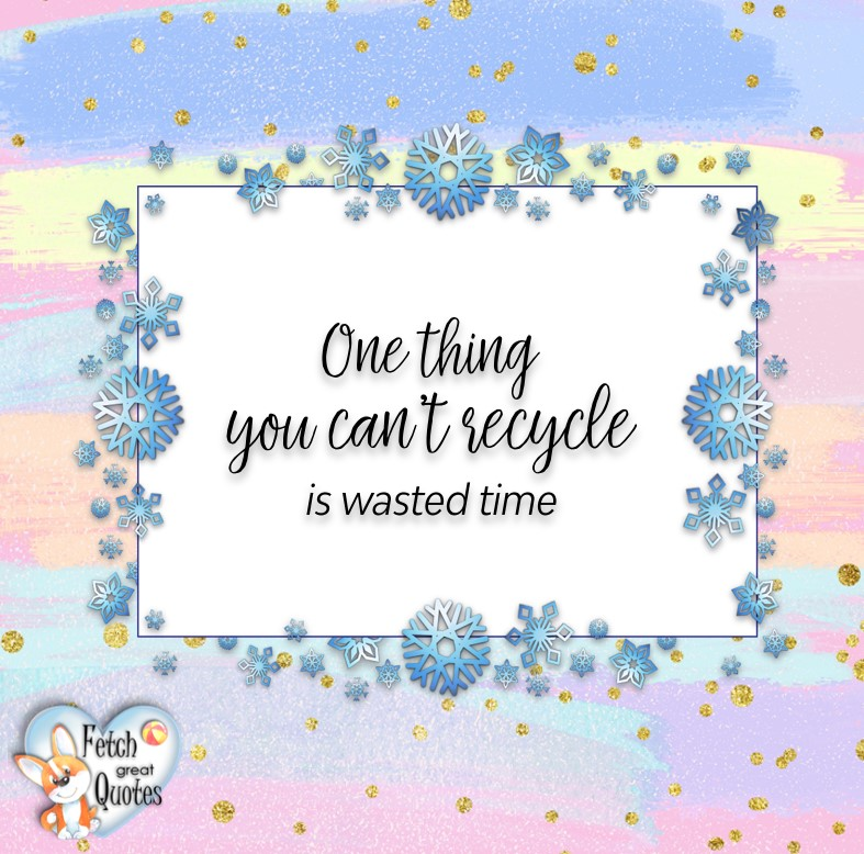 One thing you can't recycle is wasted time., Words of Wisdom, Wise Words, Practical advice, common sense, common sense advice, inspirational photos, inspirational words, motivational photos, motivational words, motivational photos quote
