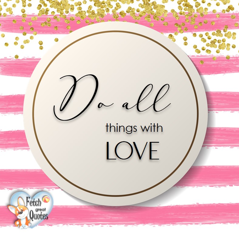 Do all things with love. , Words of Wisdom, Wise Words, Practical advice, common sense, common sense advice, inspirational photos, inspirational words, motivational photos, motivational words, motivational photos quote