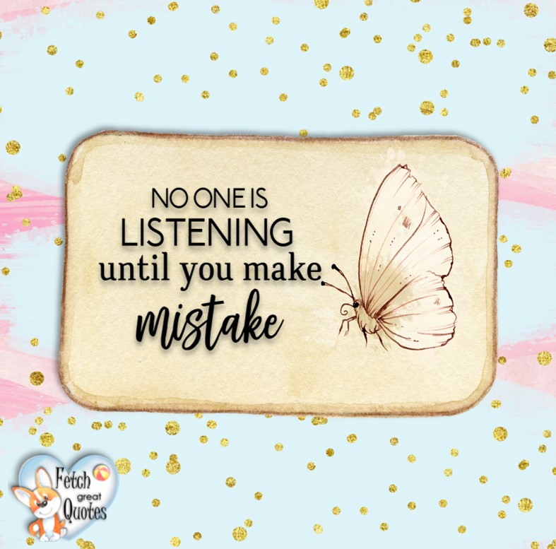 No one is listening until you make a mistake., Words of Wisdom, Wise Words, Practical advice, common sense, common sense advice, inspirational photos, inspirational words, motivational photos, motivational words, motivational photos quote