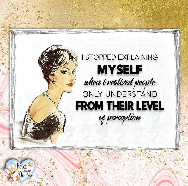 I stopped explaining myself when I realized people only understand from the their level of perception., Words of Wisdom, Wise Words, Practical advice, common sense, common sense advice, inspirational photos, inspirational words, motivational photos, motivational words, motivational photos quote