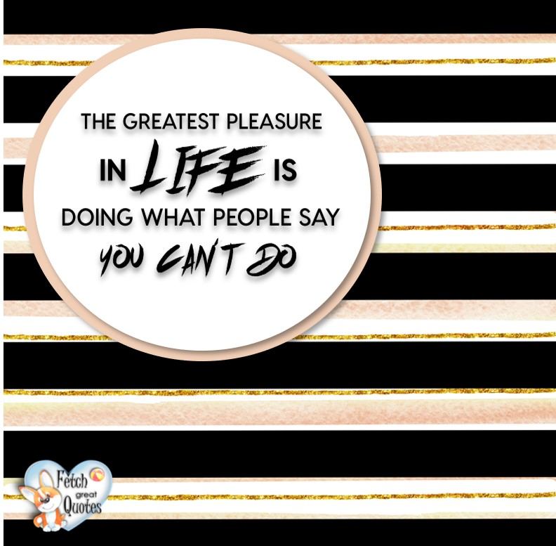 The greatest pleasure in life is doing what people say you can't do., Words of Wisdom, Wise Words, Practical advice, common sense, common sense advice, inspirational photos, inspirational words, motivational photos, motivational words, motivational photos quote