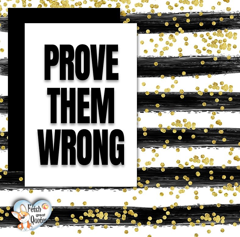 Prove them wrong., Words of Wisdom, Wise Words, Practical advice, common sense, common sense advice, inspirational photos, inspirational words, motivational photos, motivational words, motivational photos quote
