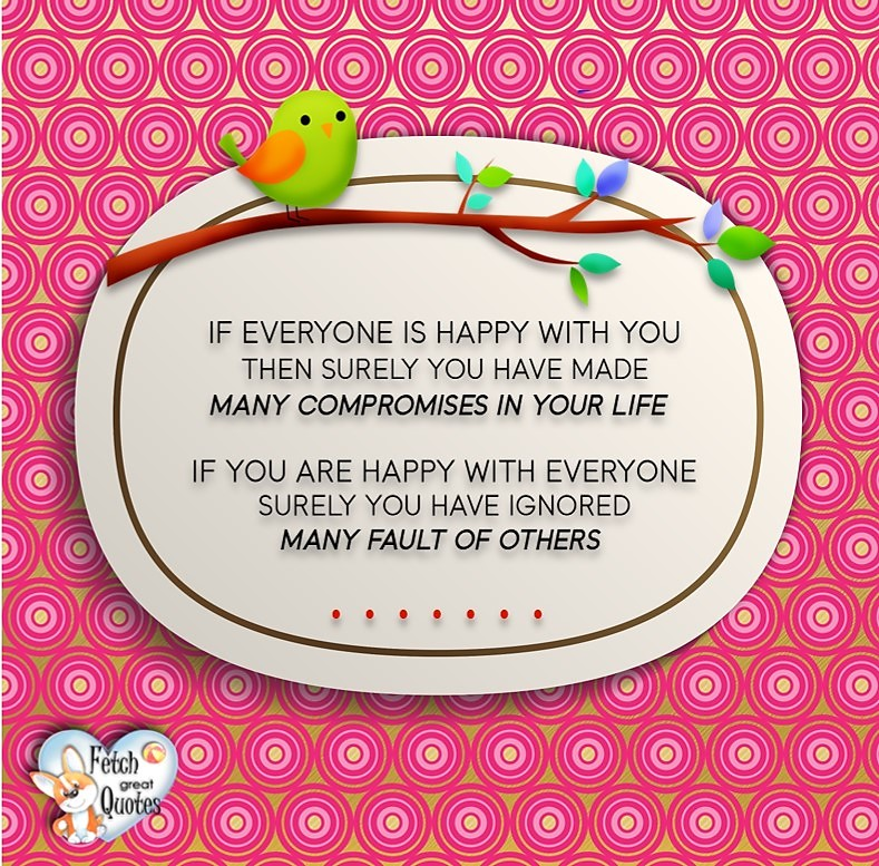If everyone is happy with you, then surely you have made many compromises in your life. If your are happy with everyone, surely you have ignored many faults of others. , Words of Wisdom, Wise Words, Practical advice, common sense, common sense advice, inspirational photos, inspirational words, motivational photos, motivational words, motivational photos quote
