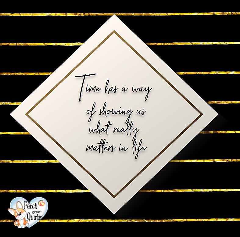 Time has a way of showing us what really matters in life., Words of Wisdom, Wise Words, Practical advice, common sense, common sense advice, inspirational photos, inspirational words, motivational photos, motivational words, motivational photos quote