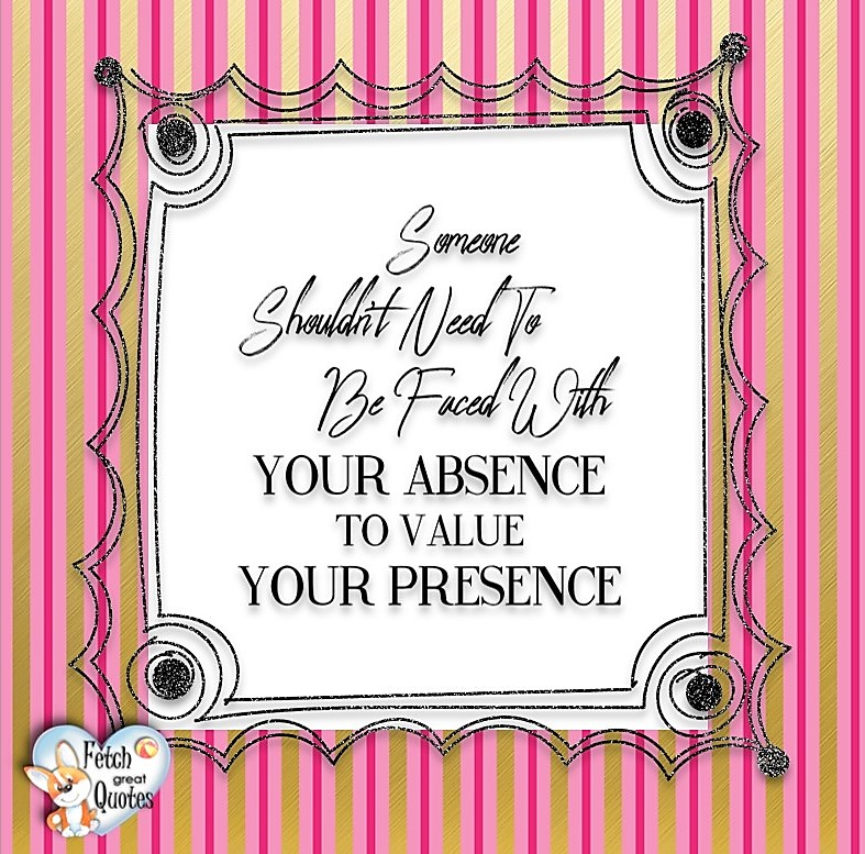 Someone shouldn't need to be faced with your absence to value your presence., Words of Wisdom, Wise Words, Practical advice, common sense, common sense advice, inspirational photos, inspirational words, motivational photos, motivational words, motivational photos quote