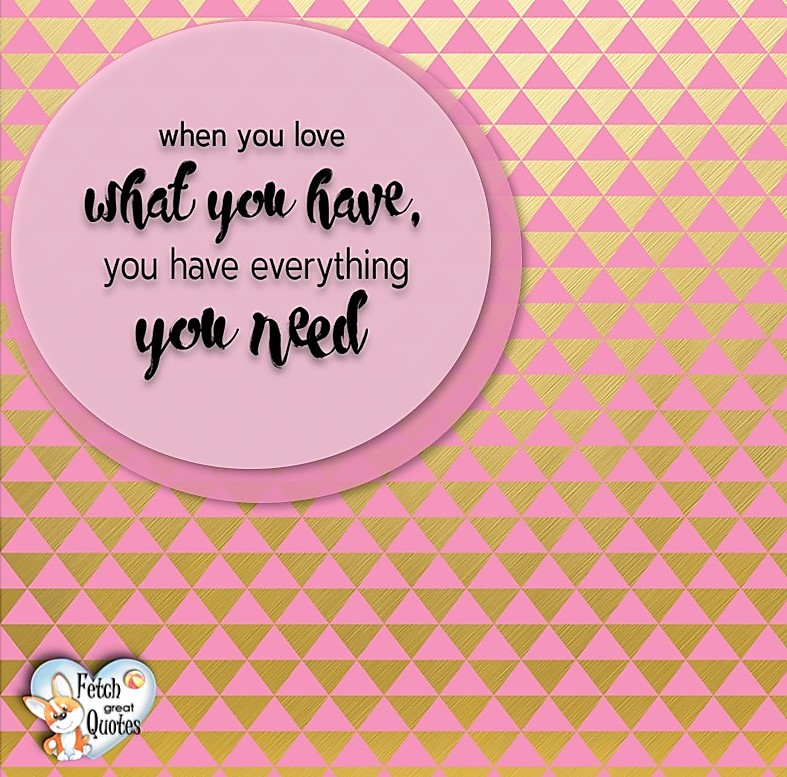 When you love what you have, you have everything you need., Words of Wisdom, Wise Words, Practical advice, common sense, common sense advice, inspirational photos, inspirational words, motivational photos, motivational words, motivational photos quote