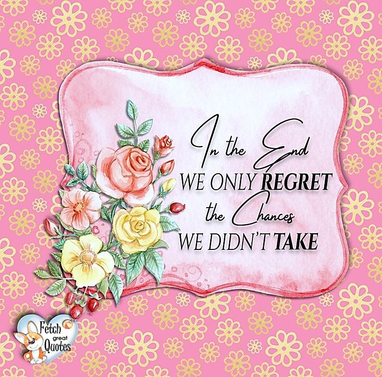 In the end, we only regret the chances we didn't take.,
