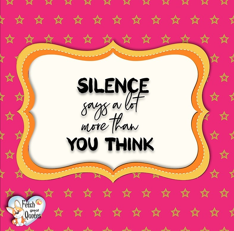 Silence says a lot more than you think., Words of Wisdom, Wise Words, Practical advice, common sense, common sense advice, inspirational photos, inspirational words, motivational photos, motivational words, motivational photos quote