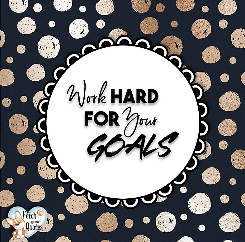 Work hard for your goals., Words of Wisdom, Wise Words, Practical advice, common sense, common sense advice, inspirational photos, inspirational words, motivational photos, motivational words, motivational photos quote