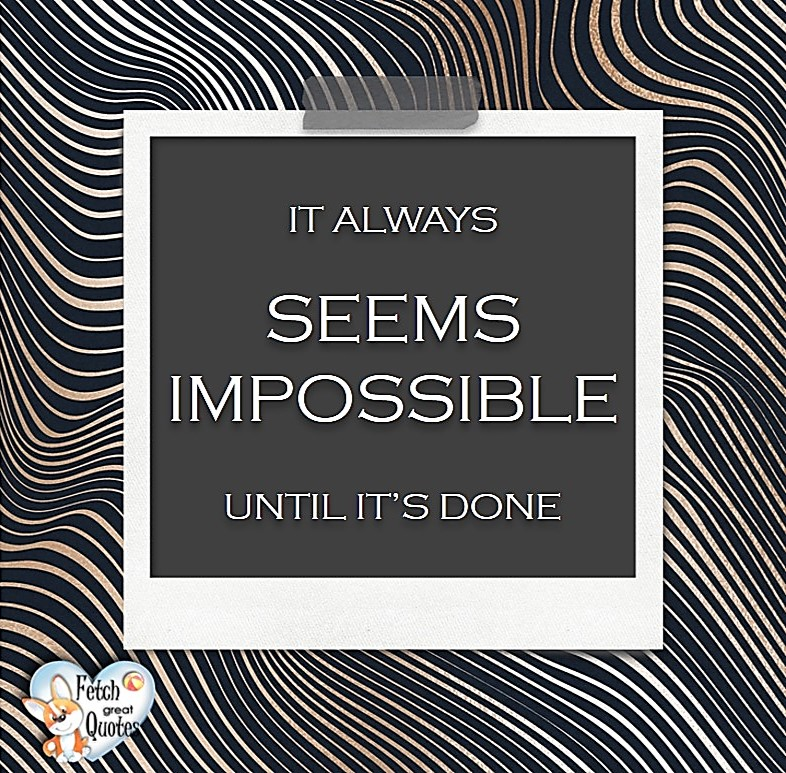 It always seems impossible until it's done., Words of Wisdom, Wise Words, Practical advice, common sense, common sense advice, inspirational photos, inspirational words, motivational photos, motivational words, motivational photos quote