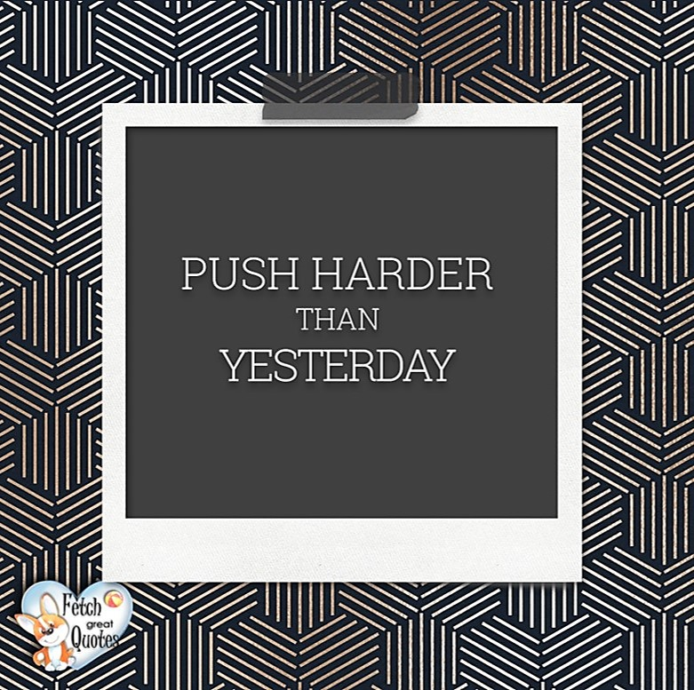 Push harder than yesterday., Words of Wisdom, Wise Words, Practical advice, common sense, common sense advice, inspirational photos, inspirational words, motivational photos, motivational words, motivational photos quote