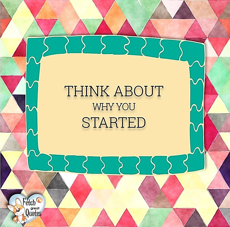 Think about why you started., Words of Wisdom, Wise Words, Practical advice, common sense, common sense advice, inspirational photos, inspirational words, motivational photos, motivational words, motivational photos quote