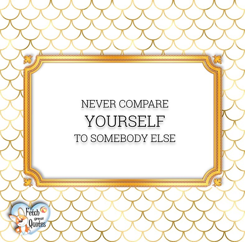 Words of Wisdom, Wise Words, Practical advice, common sense, common sense advice, inspirational photos, inspirational words, motivational photos, motivational words, motivational photos quote, Never compare yourself to somebody else.