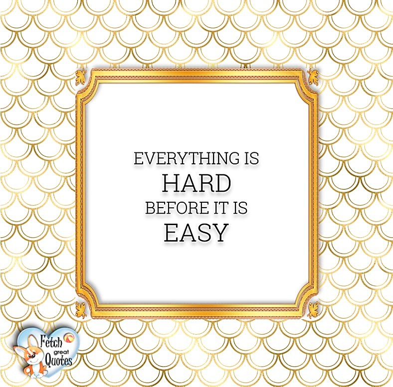 Everything is hard before it is easy, Words of Wisdom, Wise Words, Practical advice, common sense, common sense advice, inspirational photos, inspirational words, motivational photos, motivational words, motivational photos quote