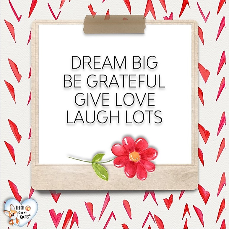 Dream big. Be grateful. Give love. Laugh lots., Words of Wisdom, Wise Words, Practical advice, common sense, common sense advice, inspirational photos, inspirational words, motivational photos, motivational words, motivational photos quote