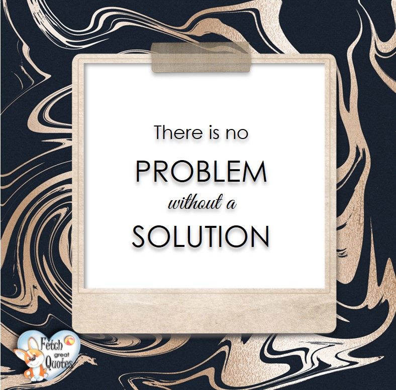 There is no problem without a solution., Words of Wisdom, Wise Words, Practical advice, common sense, common sense advice, inspirational photos, inspirational words, motivational photos, motivational words, motivational photos quote