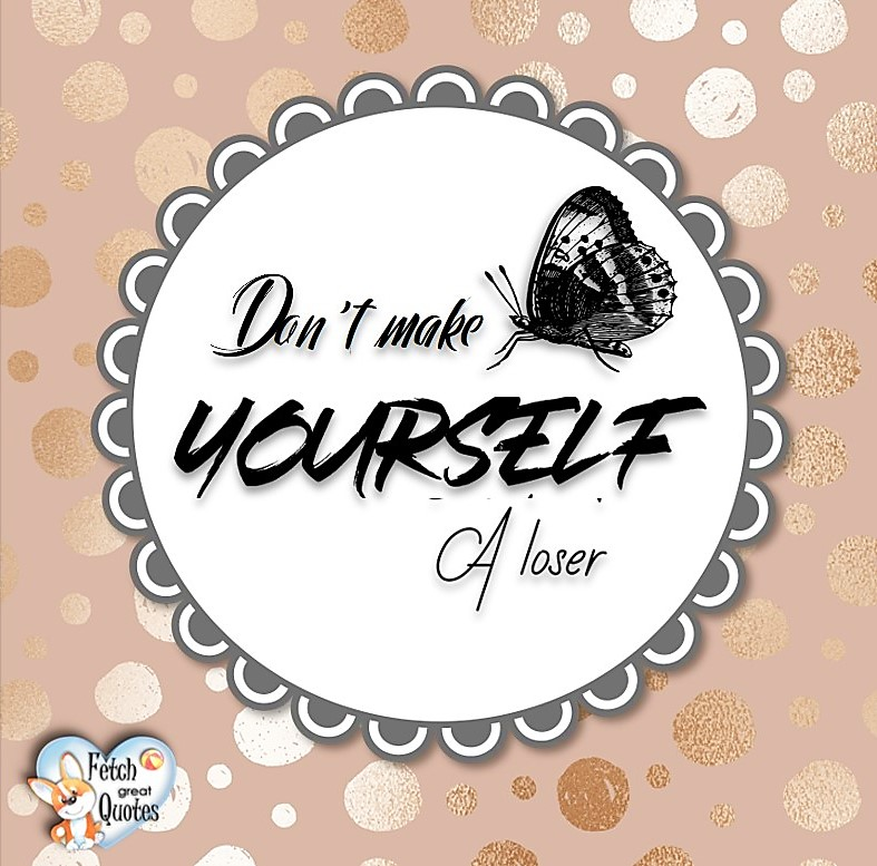 Don't make yourself a loser. , Words of Wisdom, Wise Words, Practical advice, common sense, common sense advice, inspirational photos, inspirational words, motivational photos, motivational words, motivational photos quote