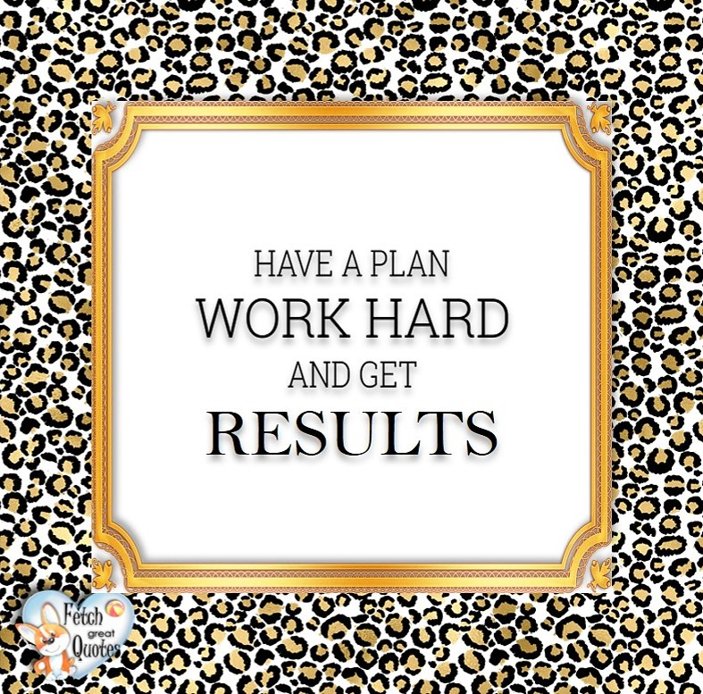 Have a plan. Work hard and get results. , Words of Wisdom, Wise Words, Practical advice, common sense, common sense advice, inspirational photos, inspirational words, motivational photos, motivational words, motivational photos quote