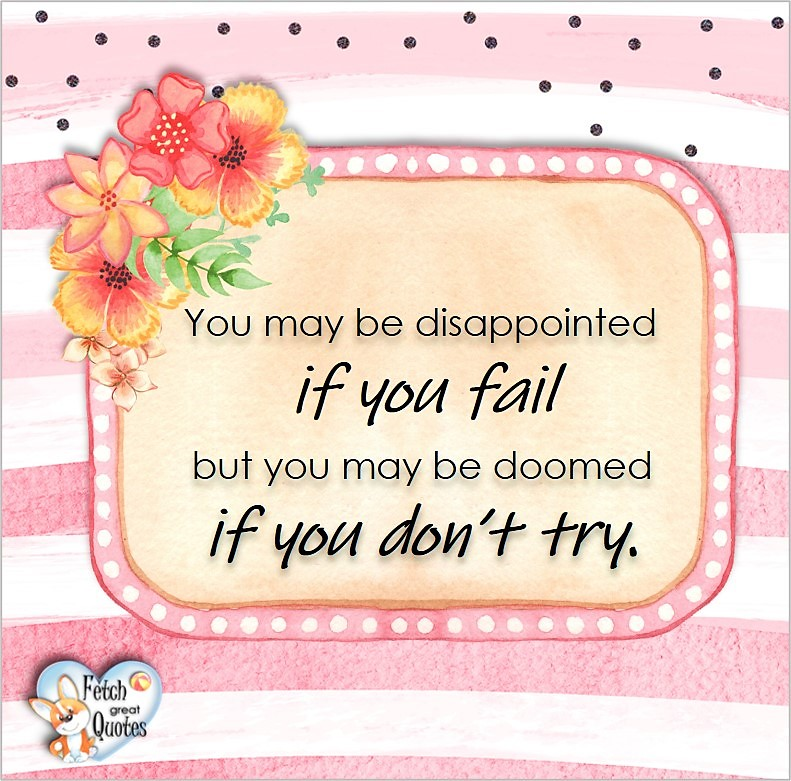 You may be disappointed if you fail but you may be doomed if you don't try., Words of Wisdom, Wise Words, Practical advice, common sense, common sense advice, inspirational photos, inspirational words, motivational photos, motivational words, motivational photos quote