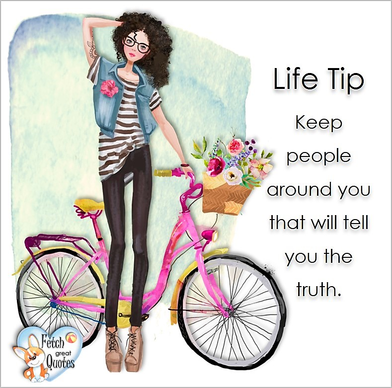 Keep people around you that will tell you the truth., Life Tips, Life Tip quotes, Life Tip photos, Life Tip photo quotes, inspirational quotes, inspirational photo quotes, motivational quotes, motivational photo quotes, quality of life photos, quality of life quotes, encouraging words, words of encouragement