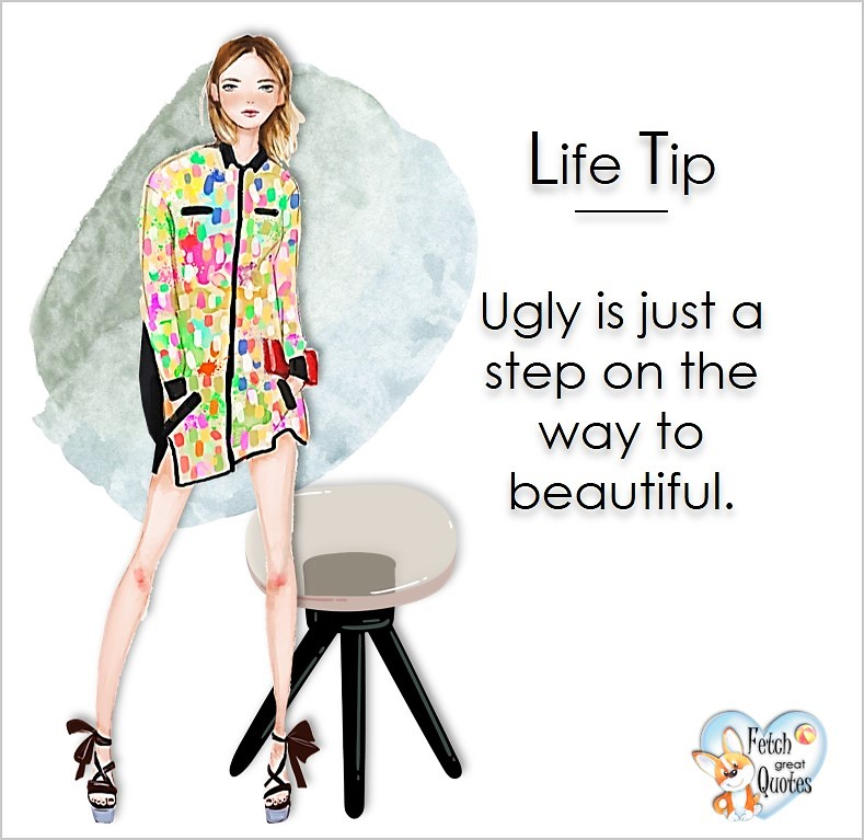 Ugly is just a step on the way to beautiful., Life Tips, Life Tip quotes, Life Tip photos, Life Tip photo quotes, inspirational quotes, inspirational photo quotes, motivational quotes, motivational photo quotes, quality of life photos, quality of life quotes, encouraging words, words of encouragement