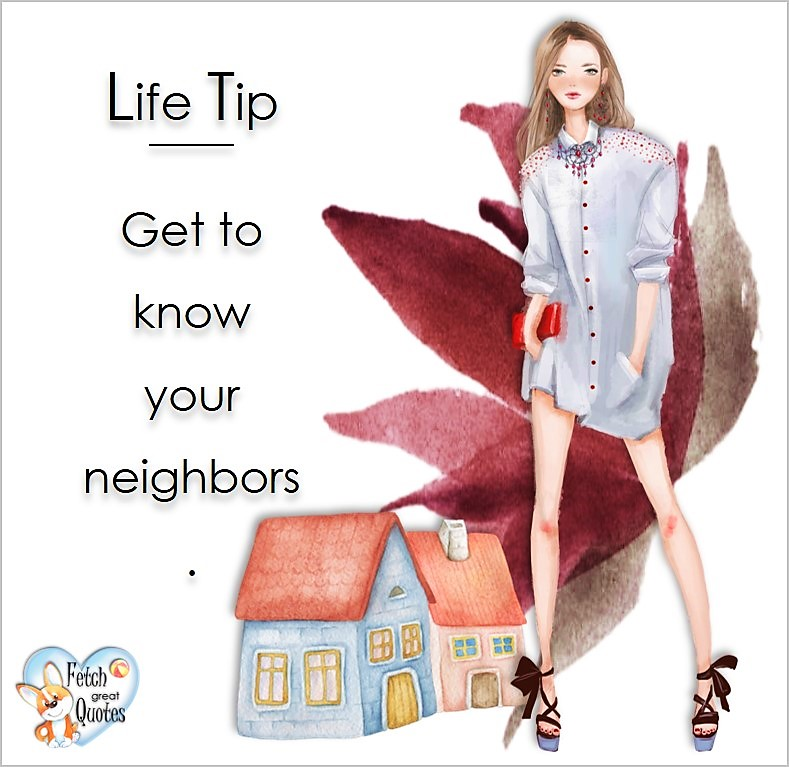 Get to know your neighbors., Life Tips, Life Tip quotes, Life Tip photos, Life Tip photo quotes, inspirational quotes, inspirational photo quotes, motivational quotes, motivational photo quotes, quality of life photos, quality of life quotes, encouraging words, words of encouragement