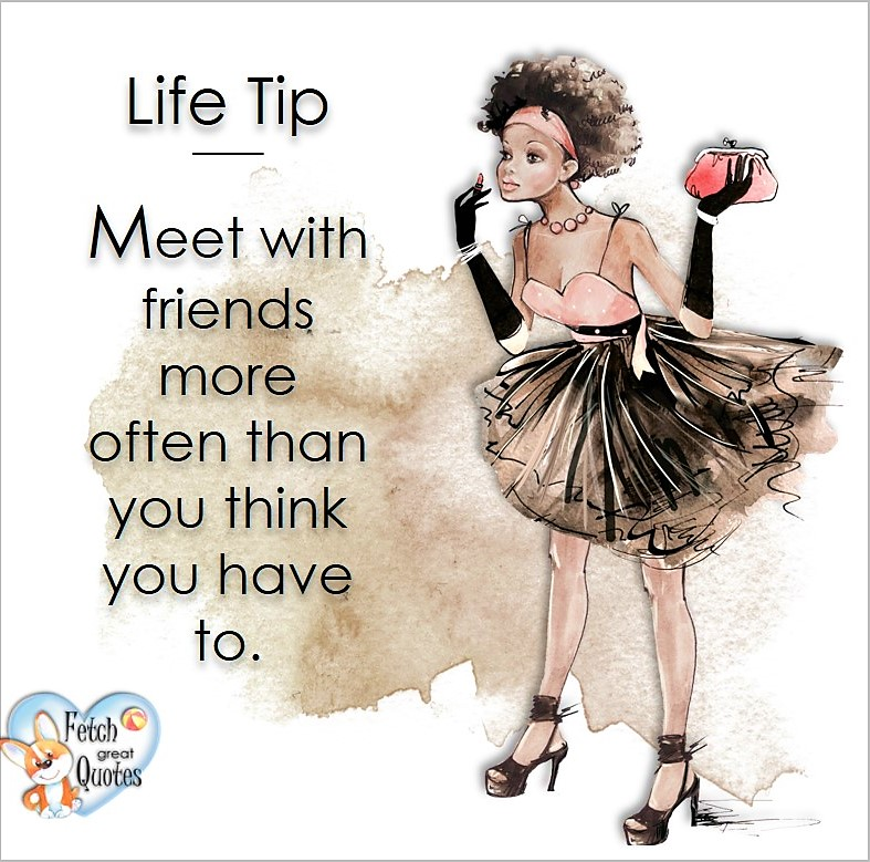 Meet with friends more often than you think you have to., Life Tips, Life Tip quotes, Life Tip photos, Life Tip photo quotes, inspirational quotes, inspirational photo quotes, motivational quotes, motivational photo quotes, quality of life photos, quality of life quotes, encouraging words, words of encouragement