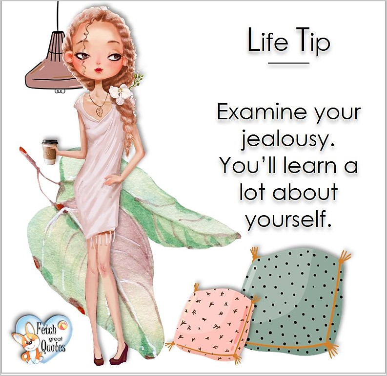 Examine you jealousy. You'll learn a lot about yourself. , Life Tips, Life Tip quotes, Life Tip photos, Life Tip photo quotes, inspirational quotes, inspirational photo quotes, motivational quotes, motivational photo quotes, quality of life photos, quality of life quotes, encouraging words, words of encouragement