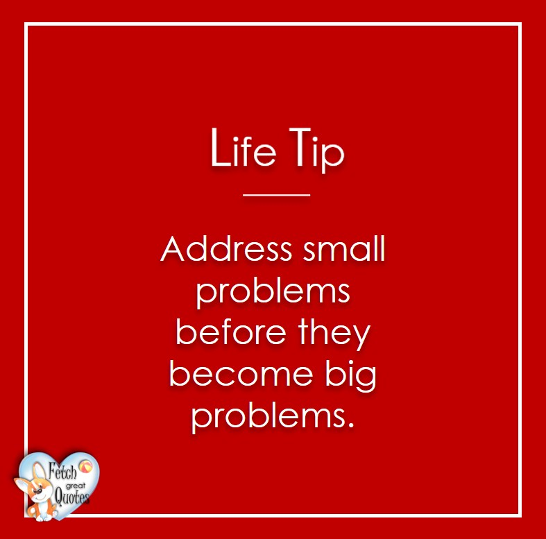 Address small problems before they become big problems, Life Tips, Life Tip quotes, Life Tip photos, Life Tip photo quotes, inspirational quotes, inspirational photo quotes, motivational quotes, motivational photo quotes, quality of life photos, quality of life quotes, encouraging words, words of encouragement