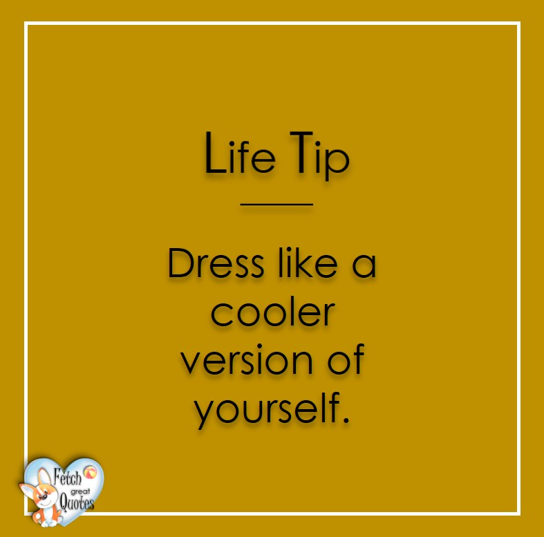 Dress like a cooler version of yourself., Life Tips, Life Tip quotes, Life Tip photos, Life Tip photo quotes, inspirational quotes, inspirational photo quotes, motivational quotes, motivational photo quotes, quality of life photos, quality of life quotes, encouraging words, words of encouragement