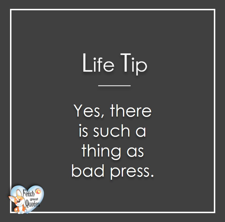 Yes, there is such a thing as bad press., Life Tips, Life Tip quotes, Life Tip photos, Life Tip photo quotes, inspirational quotes, inspirational photo quotes, motivational quotes, motivational photo quotes, quality of life photos, quality of life quotes, encouraging words, words of encouragement