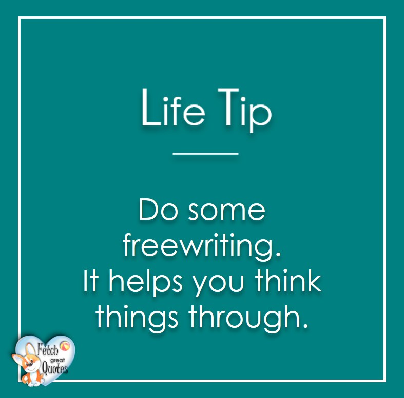 Do some freewriting. It helps you think thiings through., Life Tips, Life Tip quotes, Life Tip photos, Life Tip photo quotes, inspirational quotes, inspirational photo quotes, motivational quotes, motivational photo quotes, quality of life photos, quality of life quotes, encouraging words, words of encouragement
