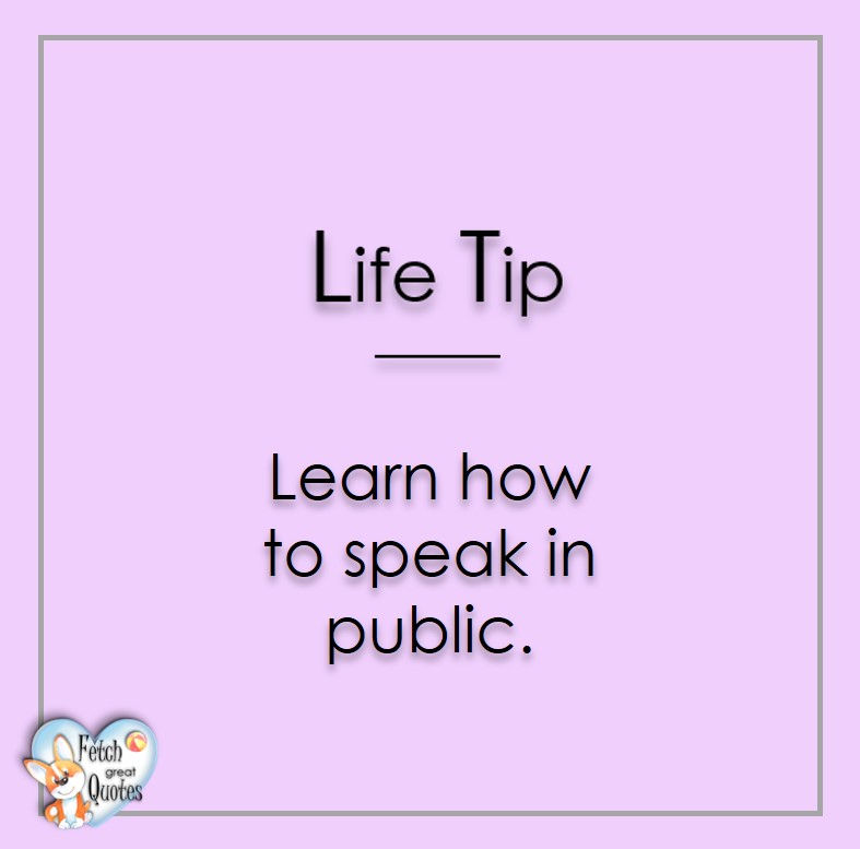 Learn how to speak in public., Life Tips, Life Tip quotes, Life Tip photos, Life Tip photo quotes, inspirational quotes, inspirational photo quotes, motivational quotes, motivational photo quotes, quality of life photos, quality of life quotes, encouraging words, words of encouragement