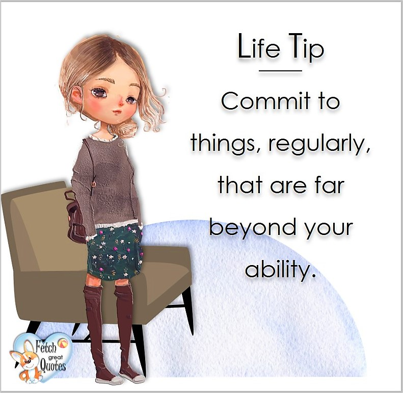 Commit to things regularly, that are beyond you ability., Life Tips, Life Tip quotes, Life Tip photos, Life Tip photo quotes, inspirational quotes, inspirational photo quotes, motivational quotes, motivational photo quotes, quality of life photos, quality of life quotes, encouraging words, words of encouragement