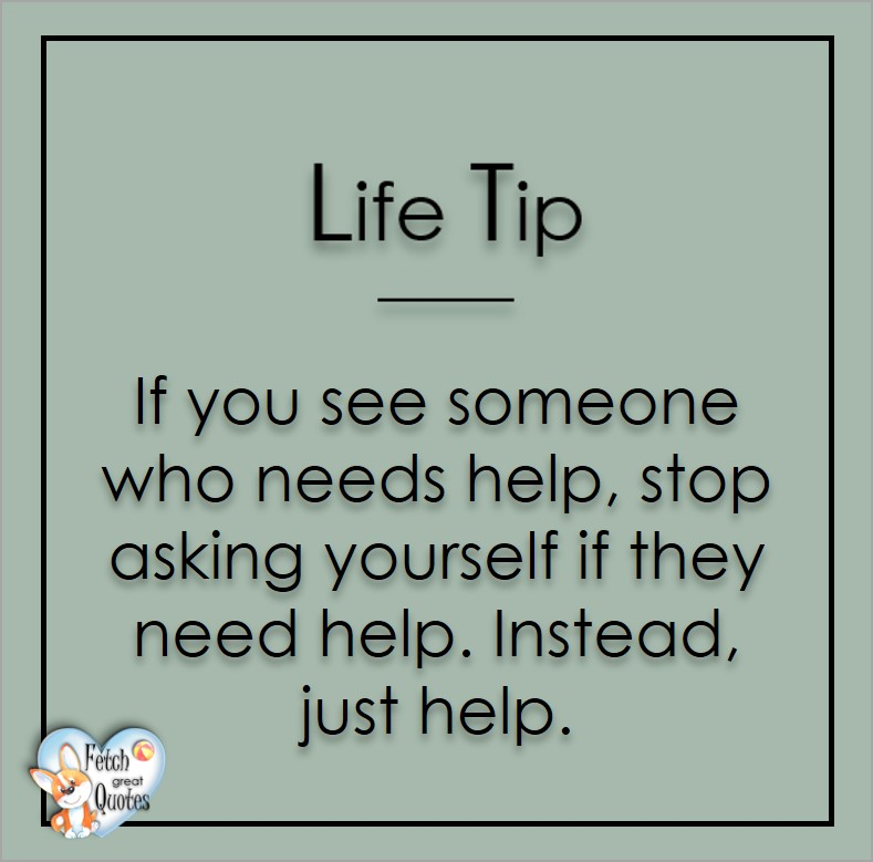 If you see someone who needs help, stop asking yourself if they need help. Instead, just help. , Life Tips, Life Tip quotes, Life Tip photos, Life Tip photo quotes, inspirational quotes, inspirational photo quotes, motivational quotes, motivational photo quotes, quality of life photos, quality of life quotes, encouraging words, words of encouragement