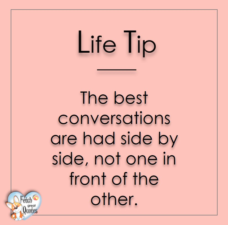 The best conversations are had side by side, not one in front of the other., Life Tips, Life Tip quotes, Life Tip photos, Life Tip photo quotes, inspirational quotes, inspirational photo quotes, motivational quotes, motivational photo quotes, quality of life photos, quality of life quotes, encouraging words, words of encouragement